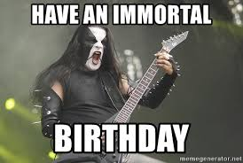 Black Metal Meme Generator - have an immortal birthday birthday black metal meme generator