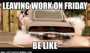 Friday Work Meme - leaving work on a friday call center memes