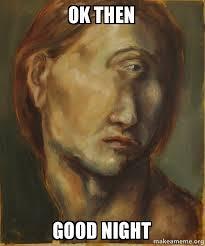 Okay Then Meme - ok then good night make a meme