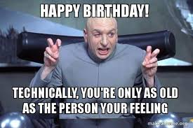 Feeling Old Meme - happy birthday technically you re only as old as the person your