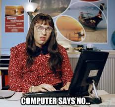 Computer Says No Meme - computer says no little britain this is what i look like when i