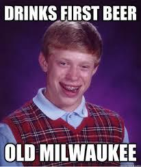 Milwaukee Meme - drinks first beer old milwaukee bad luck brian quickmeme