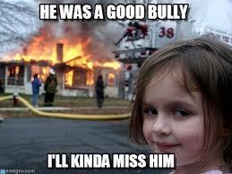 Bully Meme - he was a good bully disaster girl meme on memegen