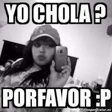 Chola Meme - meme personalizado yo chola porfavor p 2262181