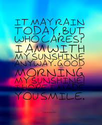 I Love Her Smile Quotes by It May Rain Today But Who Cares I U0027m With My Sunshine Anyway Good