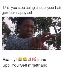 Nappy Hair Meme - until you stop being cheap your hair gon look nappy asf exactly