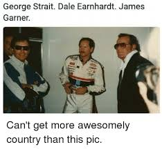 George Strait Meme - george strait dale earnhardt james garner can t get more awesomely