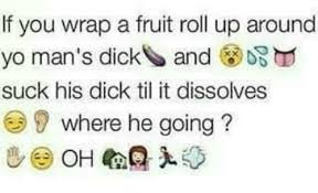 Roll Up Meme - if you wrap a fruit roll up around yo man s dick and ds suck his