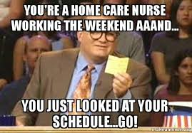 Meme Drew Carey - you re a home care nurse working the weekend aaand you just
