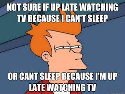 Can T Sleep Meme - not sure if up late watching tv because i can t sleep or cant