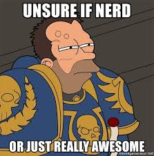 Unsure Meme - unsure if nerd or just really awesome warhammer fry meme generator