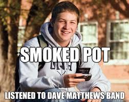Dave Matthews Band Meme - smoked pot listened to dave matthews band college freshman