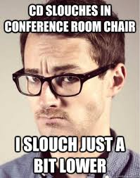 Conference Room Meme - cd slouches in conference room chair i slouch just a bit lower