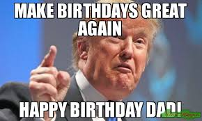 Happy Birthday Dad Meme - make birthdays great again happy birthday dad meme donald trump