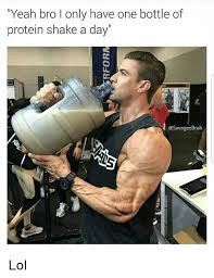 Protein Memes - yeah bro i only have one bottle of protein shake a day lol lol