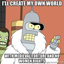 How Do I Create My Own Meme - i ll create my own world with medieval torture and no women rights