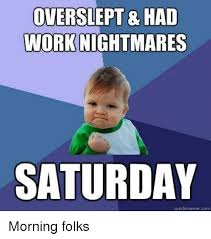 Quick Memes Generator - overstept had work nightmares saturday quick meme com morning