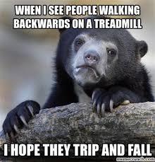 Treadmill Meme - i see people walking backwards on a treadmill