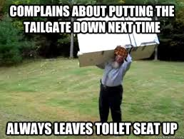 Toilet Seat Down Meme - complains about putting the tailgate down next time always leaves