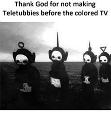 Black And White Memes - thank god for not making teletubbies before the colored tv god