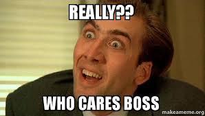 Who Cares Meme - really who cares boss sarcastic nicholas cage make a meme