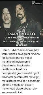 Foo Fighters Meme - metal rock ice rare photo of the drummer from n and the singer