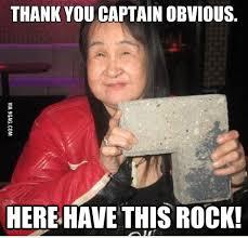 Captain Obvious Meme - thank you captain obvious have this rock 9gag