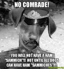Sammich Meme - no comrade you will not have a ham sammich not until all dogs