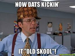 Old School Meme - now dats kickin it old skool make a meme