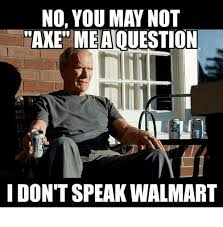 Axe Meme - no you may not axe meaouestion i don t speak walmart meme on me me