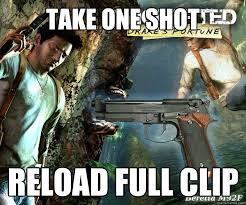 Video Game Logic Meme - take one shot reload full clip video game logic quickmeme