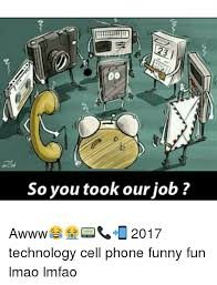Funny Cell Phone Memes - so you took our job awww 2017 technology cell phone funny