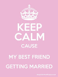 wedding quotes keep calm quote best friend getting married quotes about friends getting