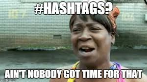 Hashtag Meme - aint nobody got time for that latest memes imgflip