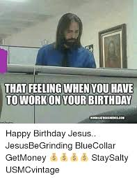 Happy Birthday Jesus Meme - that feeling when you have to work on your birthday