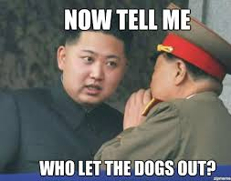 Who Let The Dogs Out Meme - hungry kim jong un now tell me who let the dogs out weknowmemes