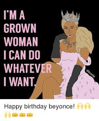 Beyonce Birthday Meme - im a grown woman ican do whatever iwant happy birthday beyonce