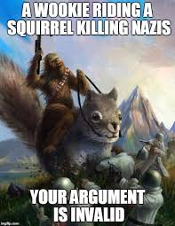 Meme Your Argument Is Invalid - wookie riding a squirrel killing nazis your argument is invalid