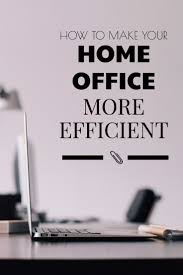 at home business how to make your office more efficient work in