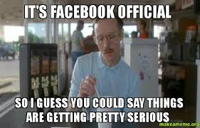 Make A Facebook Meme - it s facebook official so i guess you could say things are getting