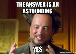 Aliens Meme - the answer is an astounding yes ancient aliens crazy history