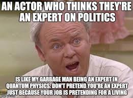 Garbage Man Meme - an actor who thinks they re an expert on politics is like my