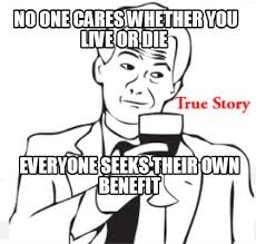 True Story Meme Generator - meme creator no one cares whether you live or die everyone seeks