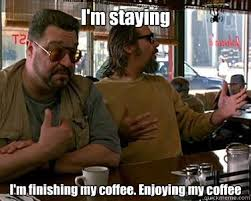 Walter Big Lebowski Meme - i m staying i m finishing my coffee enjoying my coffee walter