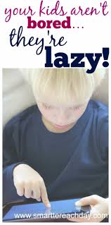 bored think you have bored kids no your kids aren u0027t bored they u0027re lazy
