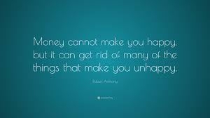 robert anthony quote u201cmoney cannot make you happy but it can get