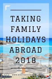 taking family holidays abroad in 2018 mini travellers