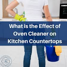 can you use to clean countertops what is the effect of oven cleaner on kitchen countertops