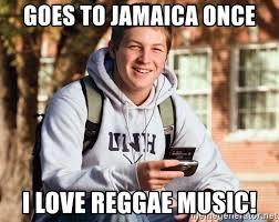 Reggae Meme - goes to jamaica once i love reggae music college freshman meme