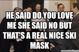 You Love Me Meme - said do you love me she said no but that s a real nice ski mask